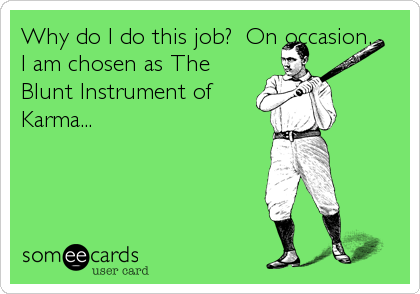 Why do I do this job?  On occasion, I am chosen as The Blunt Instrument of Karma...