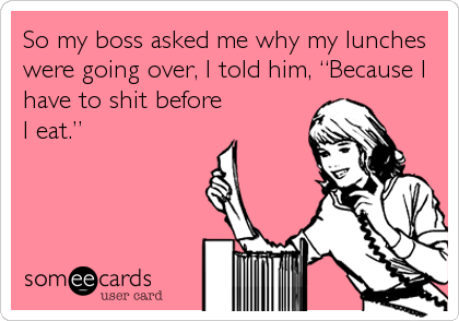 """So my boss asked me why my lunches were going over, I told him, """"Because I have to shit before I eat."""""""