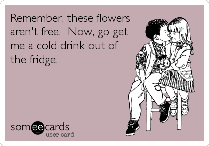 Remember, these flowers aren't free.  Now, go get me a cold drink out of the fridge.