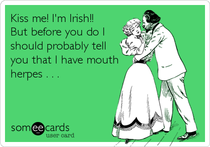 Kiss me! I'm Irish!!  But before you do I  should probably tell  you that I have mouth herpes . . .