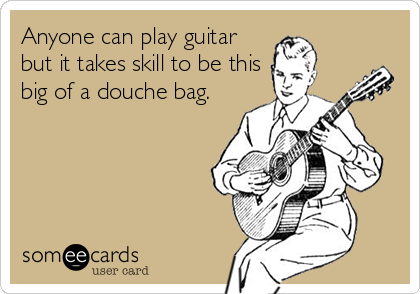 Anyone can play guitar but it takes skill to be this big of a douche bag.