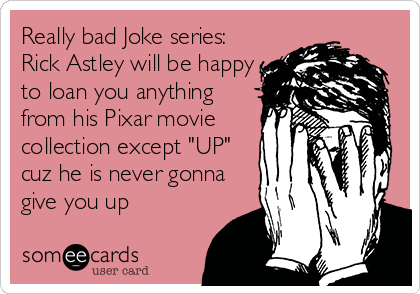 """Really bad Joke series:  Rick Astley will be happy to loan you anything from his Pixar movie collection except """"UP"""" cuz he is never gonna give you up"""