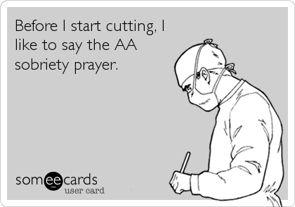 Before I start cutting, I like to say the AA sobriety prayer.