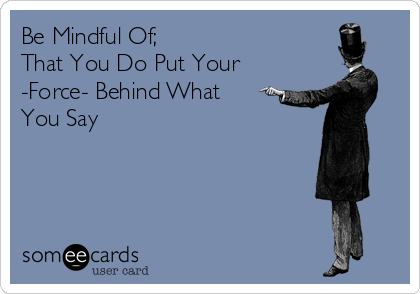 Be Mindful Of; That You Do Put Your  -Force- Behind What You Say