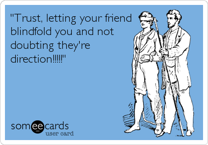 """""""Trust, letting your friend blindfold you and not doubting they're direction!!!!!"""""""