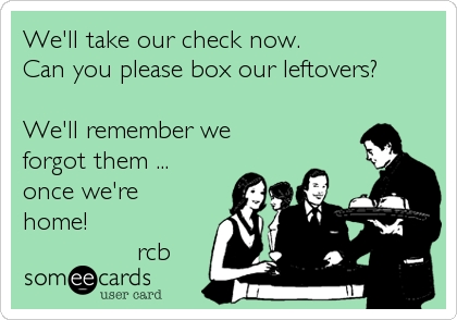 We'll take our check now. Can you please box our leftovers?  We'll remember we forgot them ... once we're home!        %