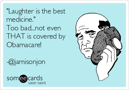 """Laughter is the best medicine."" Too bad...not even THAT is covered by Obamacare!  -@jamisonjon"