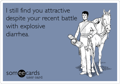 I still find you attractive despite your recent battle with explosive diarrhea.