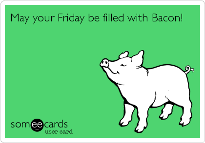 May your Friday be filled with Bacon!