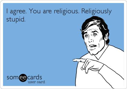 I agree. You are religious. Religiously stupid.