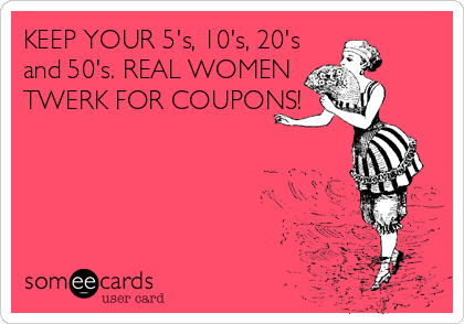 KEEP YOUR 5's, 10's, 20's and 50's. REAL WOMEN  TWERK FOR COUPONS!