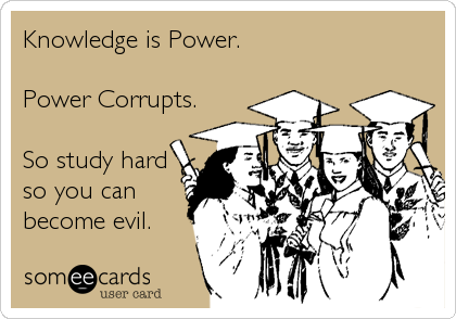 Knowledge is Power.  Power Corrupts.  So study hard so you can become evil.