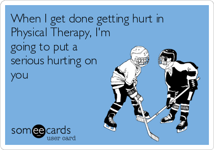 When I get done getting hurt in Physical Therapy, I'm going to put a  serious hurting on you