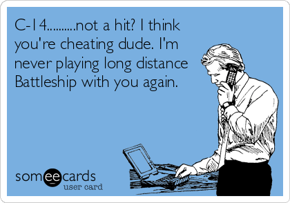 C-14..........not a hit? I think you're cheating dude. I'm never playing long distance Battleship with you again.