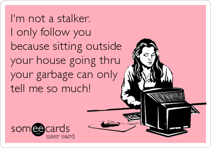 I'm not a stalker. I only follow youbecause sitting outsideyour house going thruyour garbage can onlytell me so much!