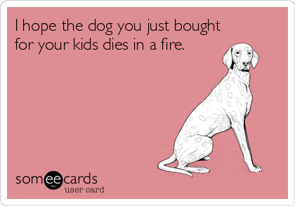 I hope the dog you just bought for your kids dies in a fire.