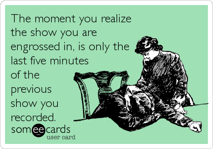 The moment you realize the show you are engrossed in, is only the last five minutes of the previous show you recorded.