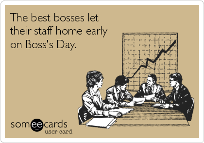 The best bosses let their staff home early  on Boss's Day.
