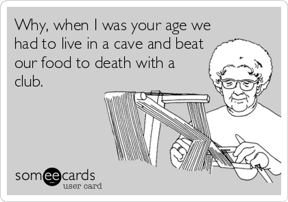 Why, when I was your age we had to live in a cave and beat our food to death with a club.