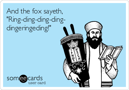 """And the fox sayeth, """"Ring-ding-ding-ding- dingeringeding!"""""""