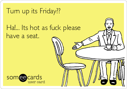 Turn up its Friday??   Ha!... Its hot as fuck please have a seat.