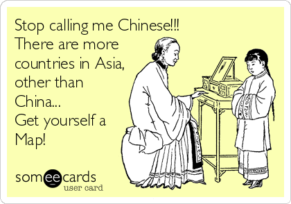 Stop calling me Chinese!!!  There are more  countries in Asia, other than China... Get yourself a Map!