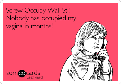 Screw Occupy Wall St.! Nobody has occupied my vagina in months!