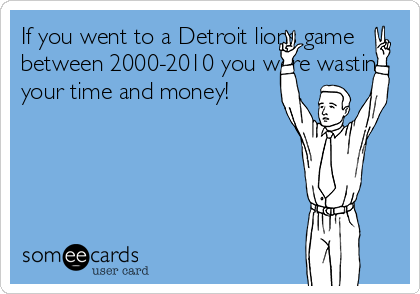 If you went to a Detroit lions game between 2000-2010 you were wasting your time and money!