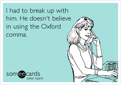 I had to break up with him. He doesn't believe in using the Oxford comma.