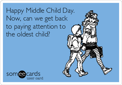 Happy Middle Child Day. Now, can we get back to paying attention to the oldest child?