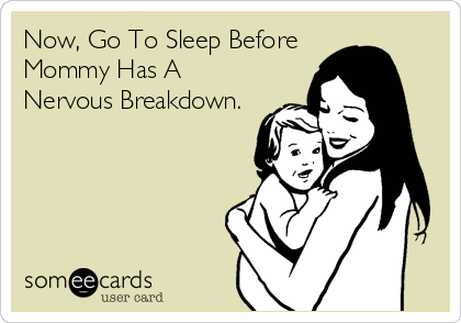Now, Go To Sleep Before Mommy Has A Nervous Breakdown.
