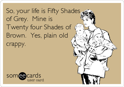 So, your life is Fifty Shades of Grey.  Mine is Twenty four Shades of Brown.  Yes, plain old crappy.