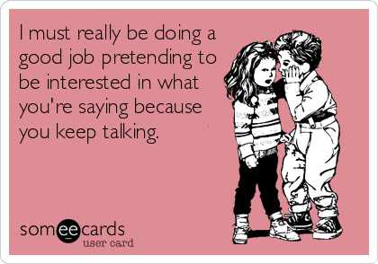 I must really be doing a good job pretending to be interested in what you're saying because you keep talking.