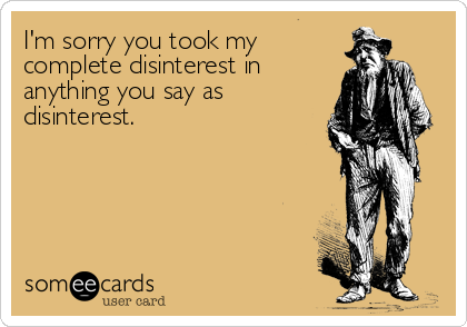 I'm sorry you took my complete disinterest in anything you say as disinterest.