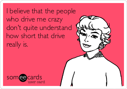 I believe that the people who drive me crazy don't quite understand how short that drive really is.