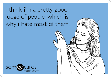 i think i'm a pretty good judge of people, which is why i hate most of them.