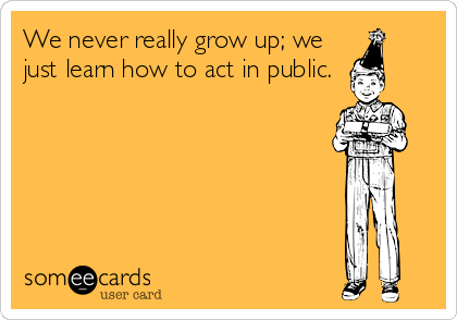 We never really grow up; we just learn how to act in public.