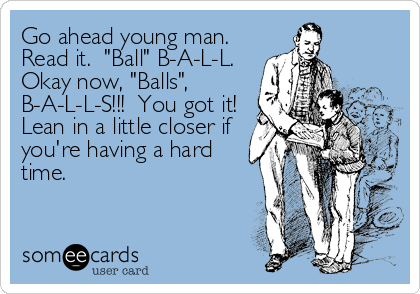 "Go ahead young man.  Read it.  ""Ball"" B-A-L-L.  Okay now, ""Balls"", B-A-L-L-S!!!  You got it! Lean in a little closer if you're having"
