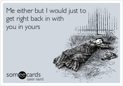 Me either but I would just to get right back in with you in yours
