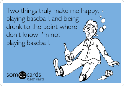 Two things truly make me happy, playing baseball, and being  drunk to the point where I don't know I'm not playing baseball.