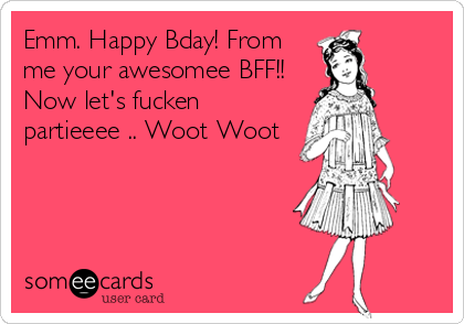 Emm. Happy Bday! From me your awesomee BFF!! Now let's fucken partieeee .. Woot Woot
