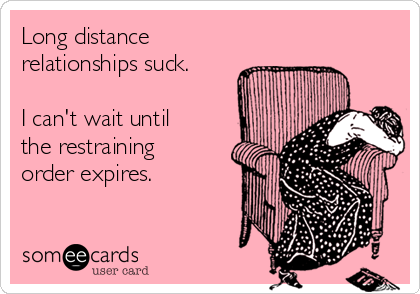 Long distance relationships suck.   I can't wait until  the restraining  order expires.