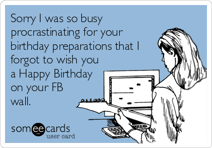 Sorry I was so busy procrastinating for your birthday preparations that I forgot to wish you a Happy Birthday on your FB wall.