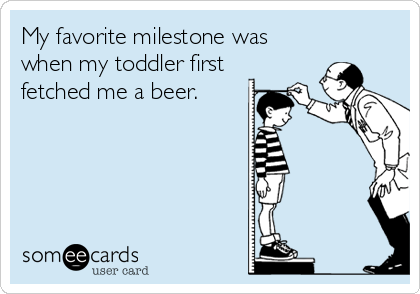 My favorite milestone was when my toddler first fetched me a beer.