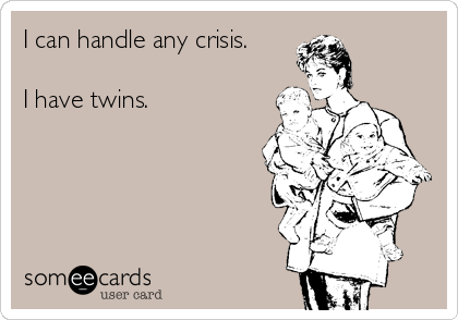 I can handle any crisis.  I have twins.