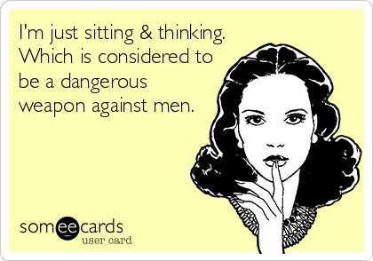 I'm just sitting & thinking. Which is considered to be a dangerous weapon against men.