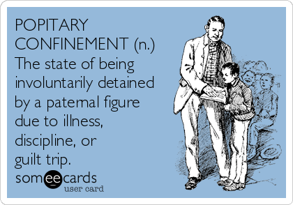 POPITARY CONFINEMENT (n.)  The state of being involuntarily detained by a paternal figure due to illness, discipline, or guilt trip.