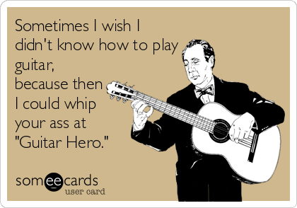 """Sometimes I wish I didn't know how to play guitar, because then I could whip your ass at """"Guitar Hero."""""""