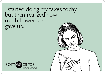 I started doing my taxes today,  but then realized how much I owed and gave up.