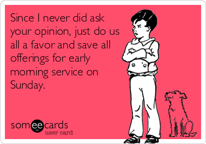 Since I never did ask your opinion, just do us all a favor and save all offerings for early morning service on Sunday.